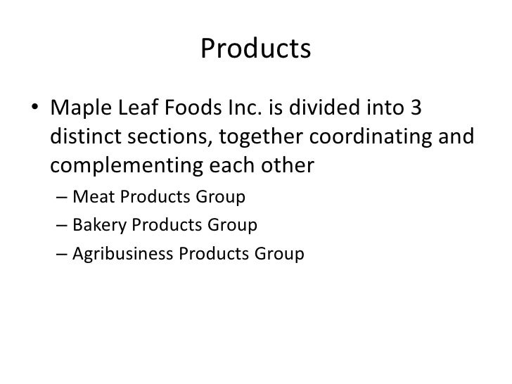 the products of maple leaf foods inc. essay Maple leaf foods inc is a producer of food products its portfolio includes prepared meats, ready-to-cook and read to serve meals and value-added fresh pork and poultry.