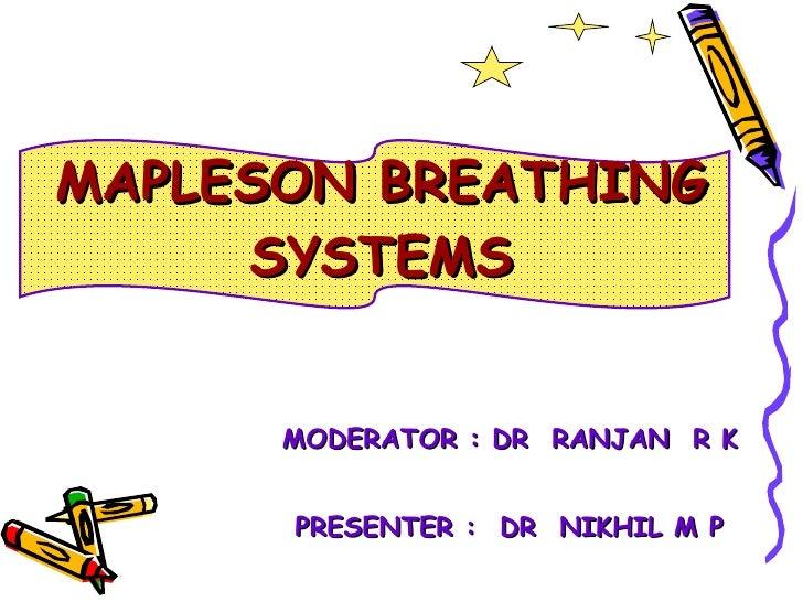 MAPLESON BREATHING SYSTEMS <ul><li>MODERATOR : DR  RANJAN  R K </li></ul><ul><li>PRESENTER :  DR  NIKHIL M P  </li></ul>