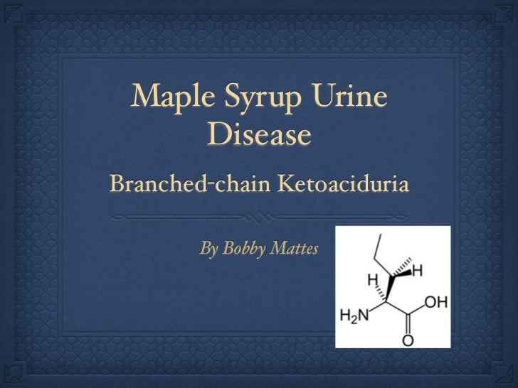 Maple Syrup Urine     DiseaseBranched-chain Ketoaciduria        By Bobby Mattes