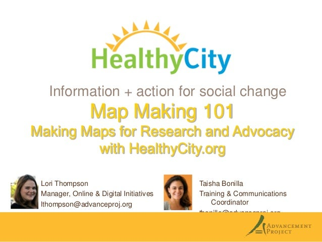 Information + action for social change  Map Making 101 Making Maps for Research and Advocacy with HealthyCity.org Lori Tho...