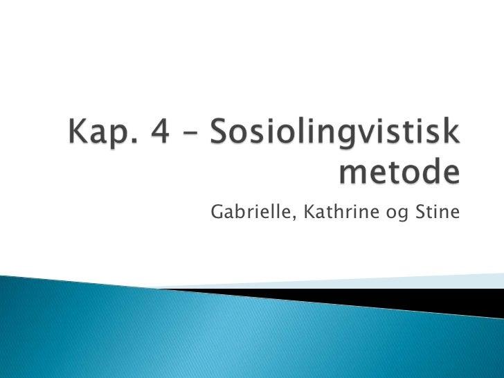 Kap. 4 – Sosiolingvistisk metode<br />Gabrielle, Kathrine og Stine<br />