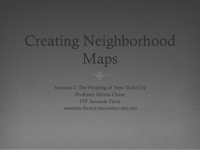 Creating Neighborhood         Maps    Seminar 2: The Peopling of New York City             Professor Myrna Chase          ...