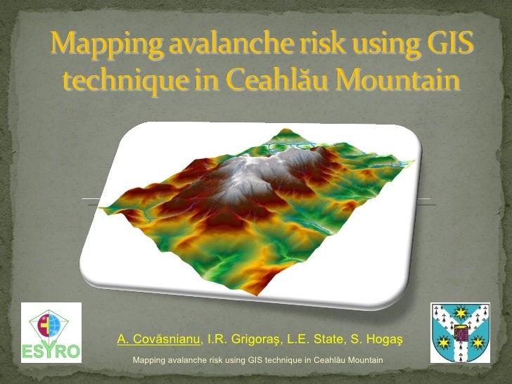 Mapping avalanche risk using GIS technique in Ceahl ă u Mountain A. Cov ăsnianu , I.R. Grigoraş, L.E. State, S. Hogaş