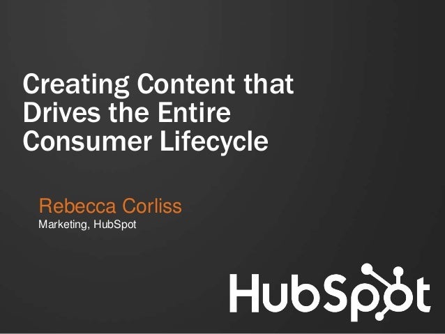 Creating Content that Drives the Entire Consumer Lifecycle Rebecca Corliss Marketing, HubSpot