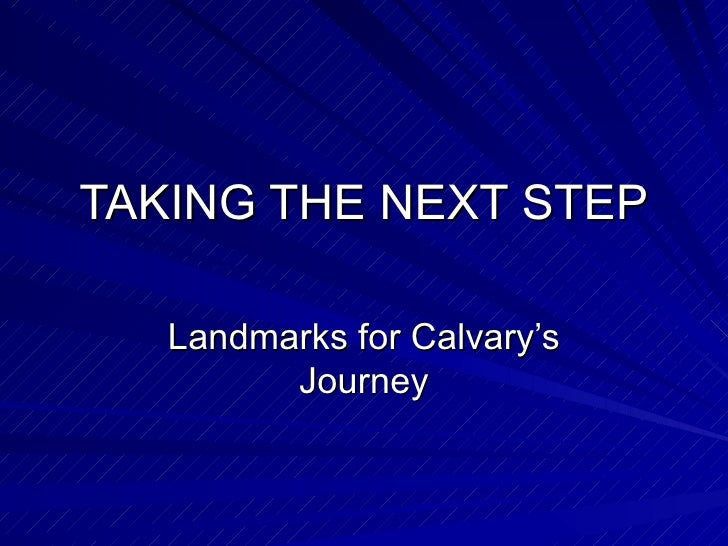 TAKING THE NEXT STEP Landmarks for Calvary's Journey