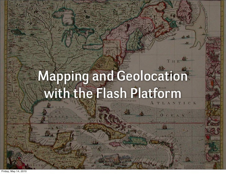 Mapping and Geolocation                         with the Flash Platform     Friday, May 14, 2010