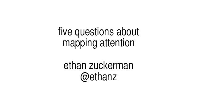 five questions about mapping attention ethan zuckerman @ethanz