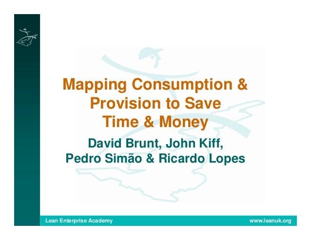 Lean Enterprise Academy www.leanuk.org Mapping Consumption & Provision to Save Time & Money David Brunt, John Kiff, Pedro ...