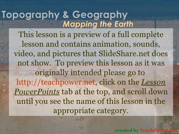 Topography & Geography Mapping the Earth created by  TeachPower.net This lesson is a preview of a full complete lesson and...