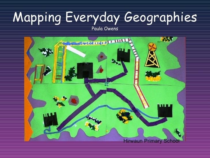 Mapping Everyday Geographies Paula Owens Hirwaun Primary School