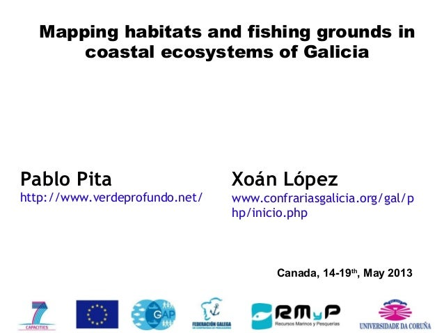 Canada, 14-19th , May 2013 Mapping habitats and fishing grounds in coastal ecosystems of Galicia Pablo Pita http://www.ver...