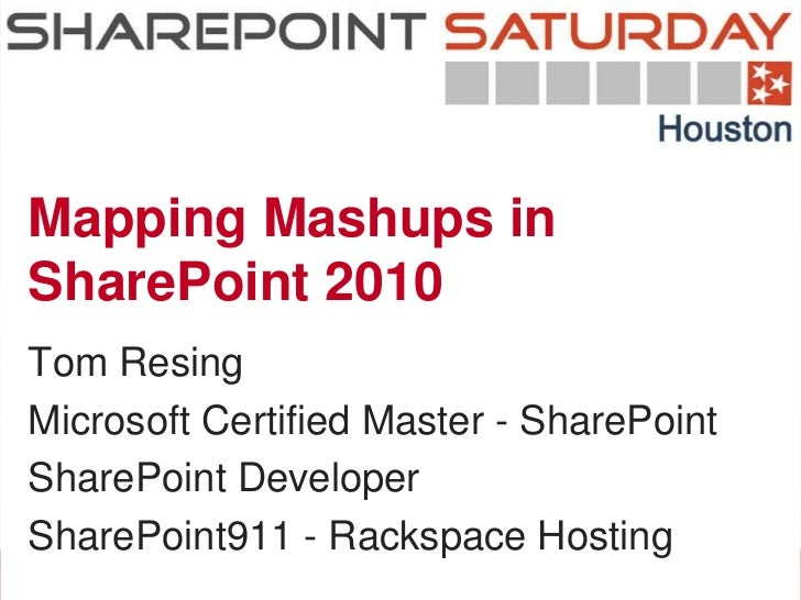 Mapping Mashups inSharePoint 2010Tom ResingMicrosoft Certified Master - SharePointSharePoint DeveloperSharePoint911 - Rack...