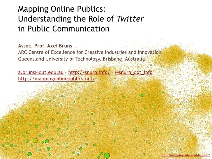 Mapping Online Publics:Understanding the Role of Twitterin Public CommunicationAssoc. Prof. Axel BrunsARC Centre of Excell...