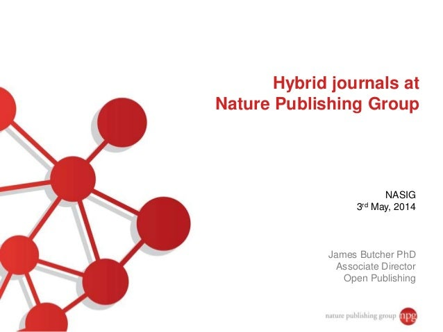 Hybrid journals at Nature Publishing Group NASIG 3rd May, 2014 James Butcher PhD Associate Director Open Publishing