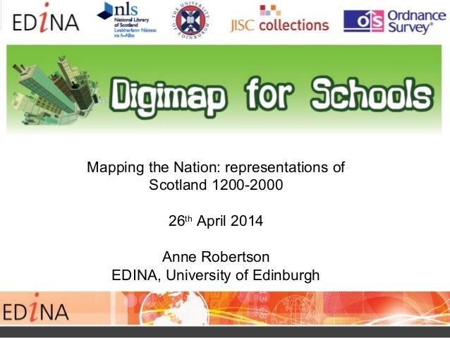 Mapping the Nation: representations of Scotland 1200-2000 26th April 2014 Anne Robertson EDINA, University of Edinburgh