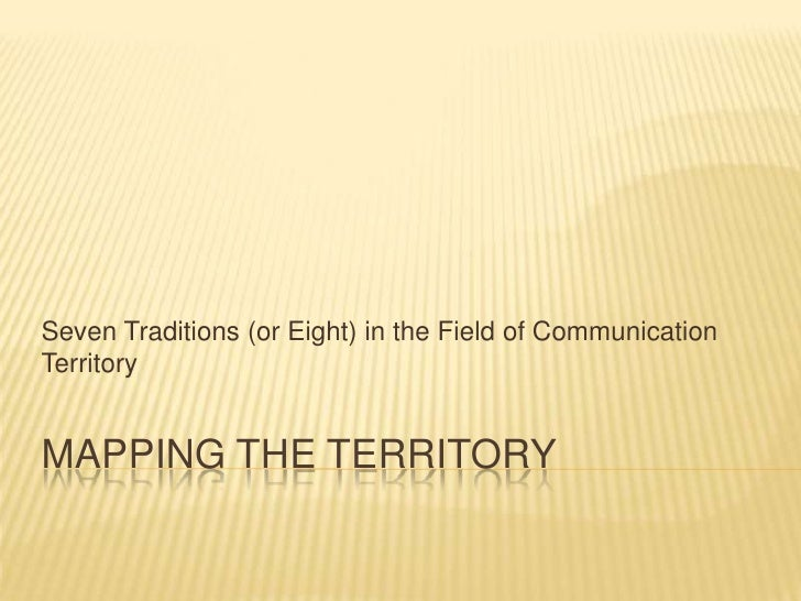 Mapping the Territory<br />Seven Traditions (or Eight) in the Field of Communication Territory<br />