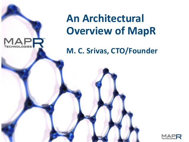 1 An Architectural Overview of MapR M. C. Srivas, CTO/Founder