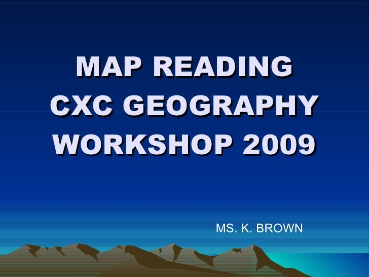 MAP READING CXC GEOGRAPHY WORKSHOP 2009 MS. K. BROWN