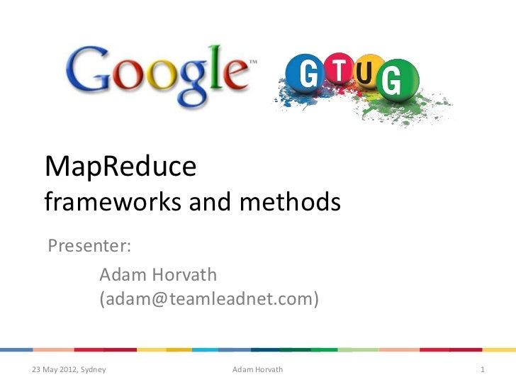 MapReduce   frameworks and methods    Presenter:          Adam Horvath          (adam@teamleadnet.com)23 May 2012, Sydney ...