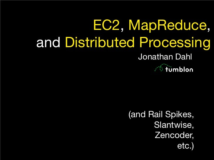 EC2, MapReduce, and Distributed Processing                Jonathan Dahl                  (and Rail Spikes,                ...