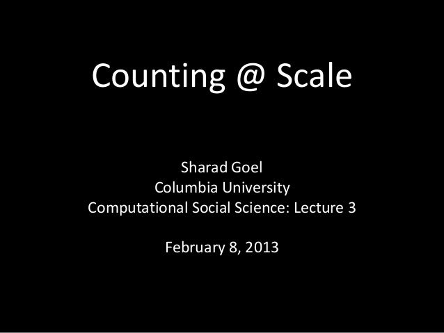 Counting @ Scale            Sharad Goel        Columbia UniversityComputational Social Science: Lecture 3           Februa...