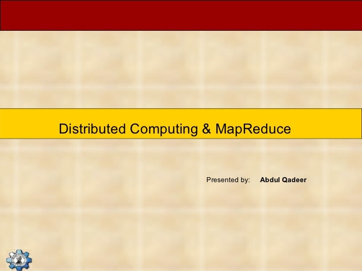 Distributed Computing & MapReduce Presented by:  Abdul Qadeer