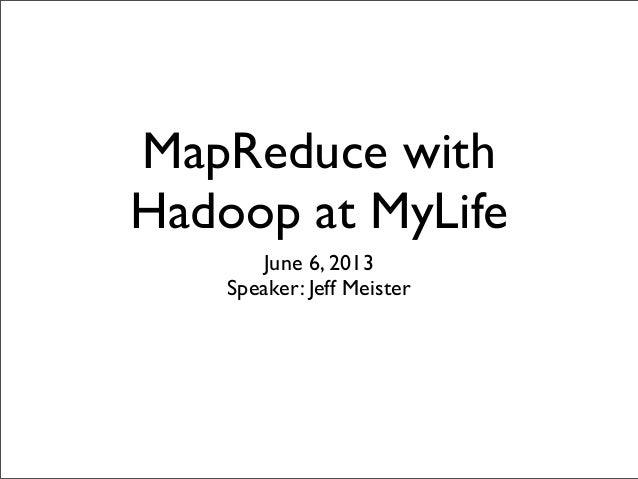 MapReduce withHadoop at MyLifeJune 6, 2013Speaker: Jeff Meister