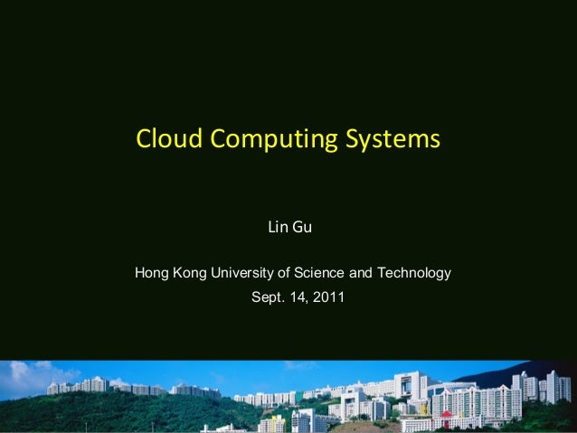 Cloud Computing Systems Lin Gu Hong Kong University of Science and Technology Sept. 14, 2011