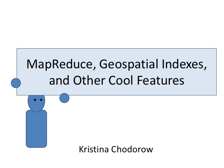 Map/reduce, geospatial indexing, and other cool features (Kristina Chodorow)