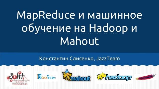 MapReduce и машинное обучение на Hadoop и Mahout Константин Слисенко, JazzTeam
