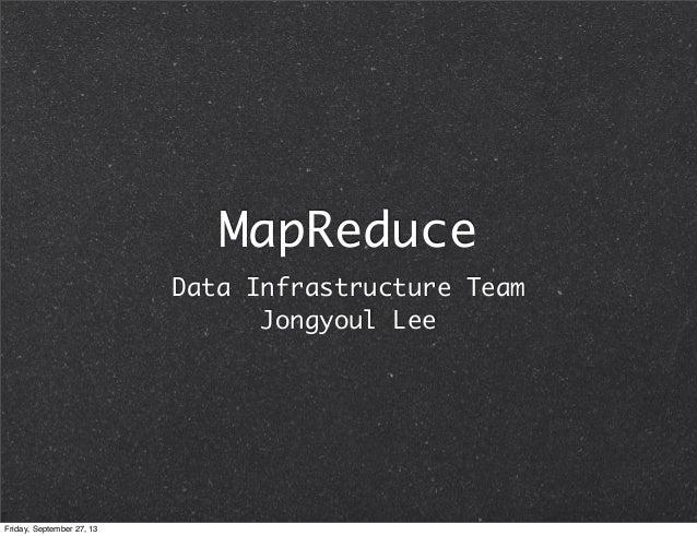 MapReduce Data Infrastructure Team Jongyoul Lee Friday, September 27, 13