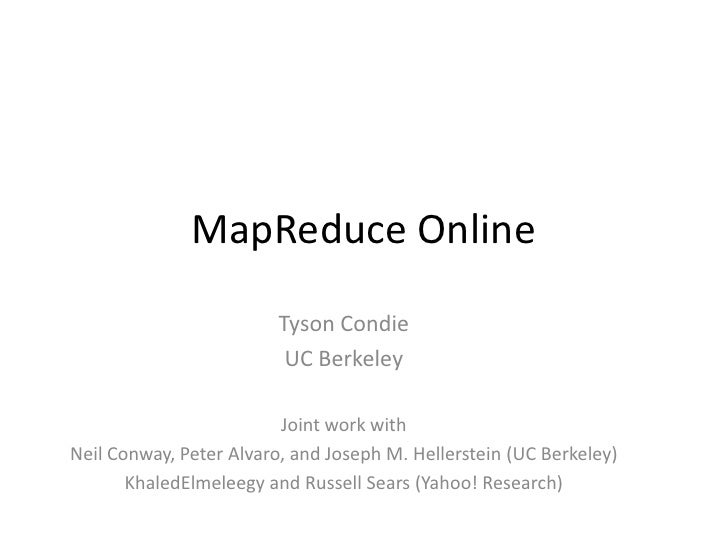MapReduce Online<br />Tyson Condie<br />UC Berkeley<br />Joint work with <br />Neil Conway, Peter Alvaro, and Joseph M. He...