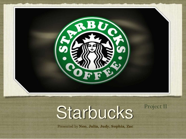 '<br />Project II<br />Starbucks<br />Presented by Neo, Julia, Judy, Sophia, Zac<br />