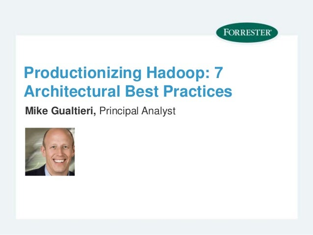 Productionizing Hadoop: 7 Architectural Best Practices Mike Gualtieri, Principal Analyst