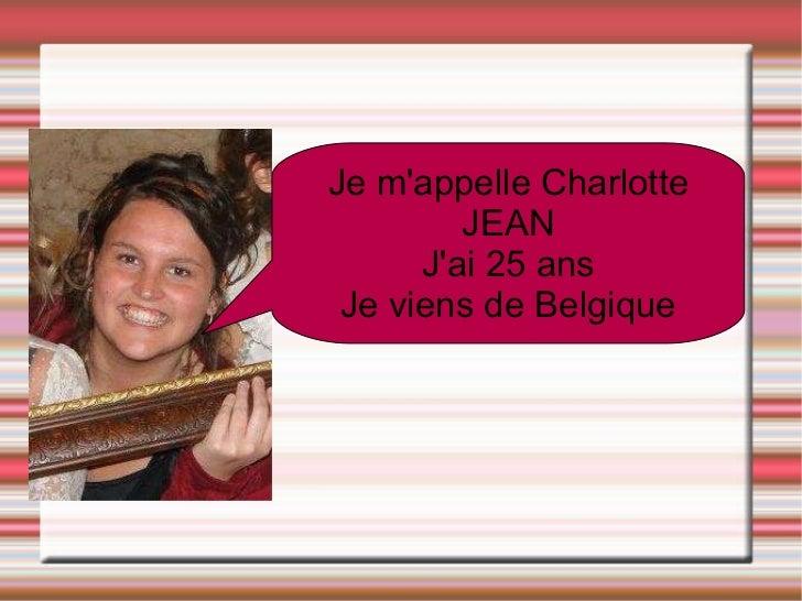 Je m'appelle Charlotte JEAN J'ai 25 ans Je viens de Belgique
