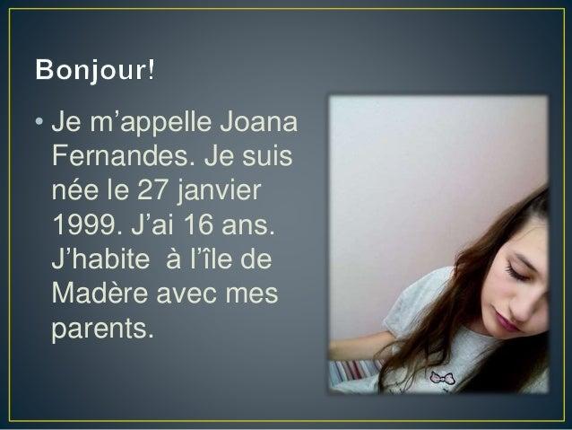 • Je m'appelle Joana Fernandes. Je suis née le 27 janvier 1999. J'ai 16 ans. J'habite à l'île de Madère avec mes parents.