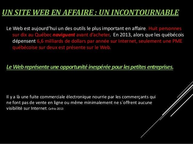 UN SITE WEB EN AFFAIRE : UN INCONTOURNABLE Le Web est aujourd'hui un des outils le plus important en affaire. Huit personn...