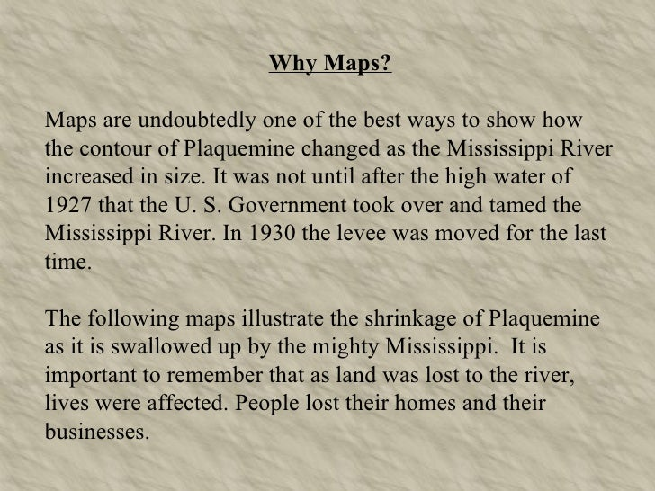 Why Maps? Maps are undoubtedly one of the best ways to show how the contour of Plaquemine changed as the Mississippi River...