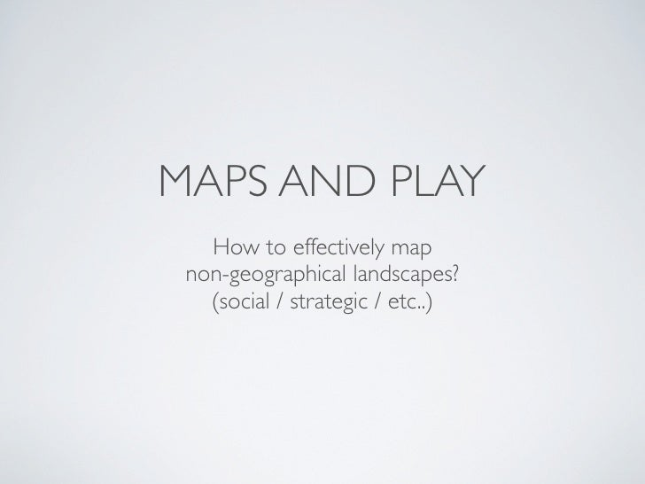 MAPS AND PLAY    How to effectively map  non-geographical landscapes?    (social / strategic / etc..)