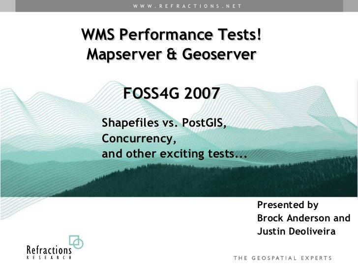 WMS Performance Tests! Mapserver & Geoserver FOSS4G 2007 Presented by  Brock Anderson and  Justin Deoliveira Shapefiles vs...