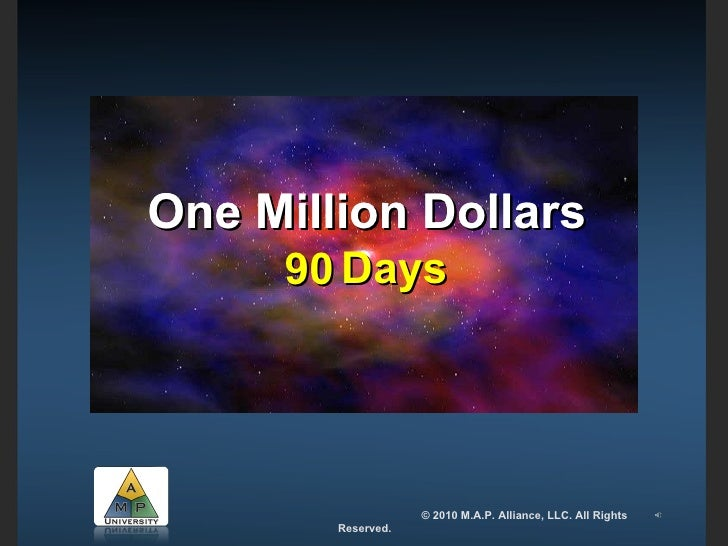 One Million Dollars 90 Days  One Million Dollars   © 2010 M.A.P. Alliance, LLC. All Rights Reserved.
