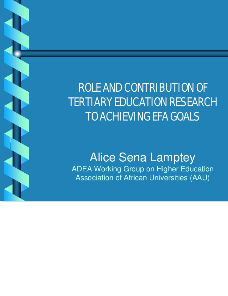 ROLE AND CONTRIBUTION OFTERTIARY EDUCATION RESEARCH   TO ACHIEVING EFA GOALS     Alice Sena LampteyADEA Working Group on H...