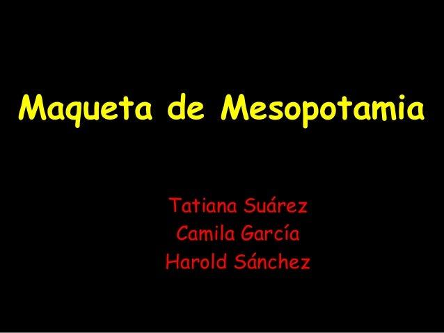 Maqueta de MesopotamiaTatiana SuárezCamila GarcíaHarold Sánchez