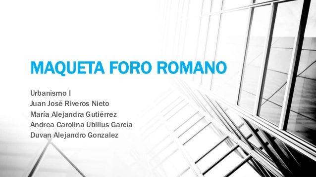 MAQUETA FORO ROMANO Urbanismo I Juan José Riveros Nieto María Alejandra Gutiérrez Andrea Carolina Ubillus García Duvan Ale...