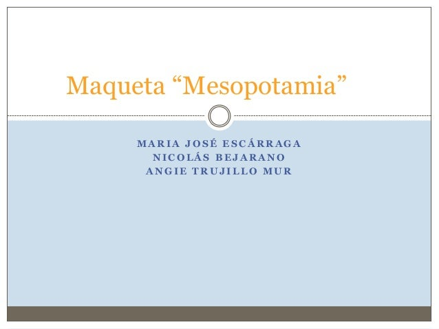"M A R I A J O S É E S C Á R R A G AN I C O L Á S B E J A R A N OA N G I E T R U J I L L O M U RMaqueta ""Mesopotamia"""