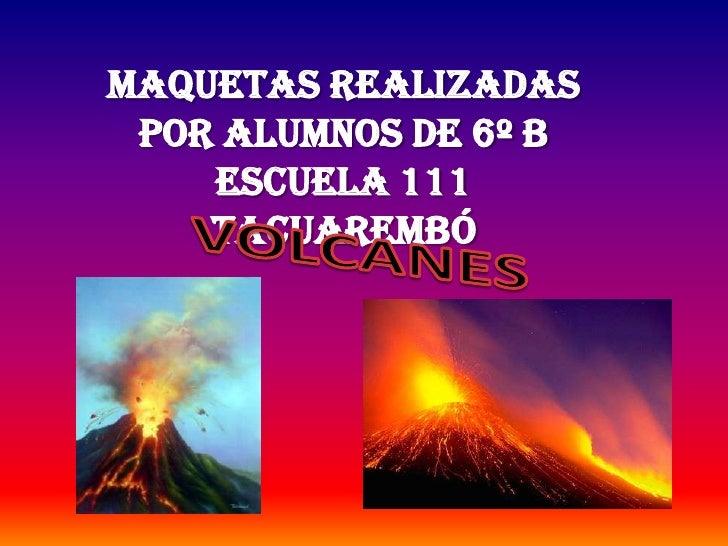 MAQUETAS REALIZADAS POR ALUMNOS DE 6º B ESCUELA 111<br />TACUAREMBÓ<br />VOLCANES<br />