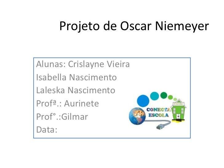 Projeto de Oscar NiemeyerAlunas: Crislayne VieiraIsabella NascimentoLaleska NascimentoProfª.: AurineteProf°.:GilmarData: