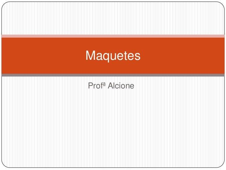 Profª Alcione<br />Maquetes<br />