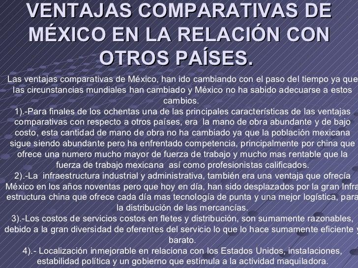 VENTAJAS COMPARATIVAS DE MÉXICO EN LA RELACIÓN CON OTROS PAÍSES.   Las ventajas comparativas de México, han ido cambiando ...