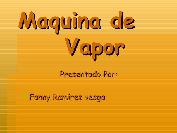 Maquina de    Vapor <ul><li>Presentado Por: </li></ul><ul><li>Fanny Ramírez vesga </li></ul>